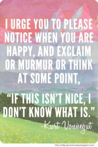 I-urge-you-to-please-notice-when-you-are-happy-and-exclaim-or-murmur-or-think-at-some-point-if-this-isnt-nice-i-dont-know-what-is_
